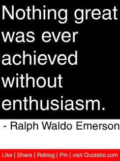 Nothing great was ever achieved without enthusiasm. - Ralph Waldo Emerson #quotes #quotations