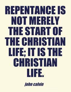 John Calvin - Repentance is not merely the start of the Christian life; it is the Christian life..