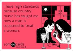 Funny Music Ecard: I have high standards because country music has taught me how a man is supposed to treat a woman.