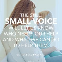 """""""The still, small voice will let us know who needs our help and what we can do to help them."""" —Elder M. Russell Ballard"""