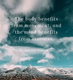 The body benefits from movement, the mind benefits from stillness.