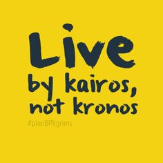 """Live by kairos, not kronos."" #planBPilgrims #time"