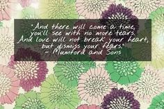 """""""And there will come a time you'll see with no more tears. And love will not break your heart, but dismiss your fears."""" -Mumford and Sons"""
