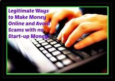[READ] Legitimate Ways to Make Money Online and Avoid Scams with no Start-up Money! Notes: - Hubpages - writing articles with Adsense and affiliate links. - Vindale - online survey site. - Bubblews. Dont use!! - Zazzle - can use your images to make t-shirts, mugs, etc. - Musicxray - listen to music and get paid.