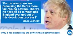 "Boris Johnson, with a quote from him: ""for no reason we are promising the Scots more tax-raising powers. Scottish Independence, Boris Johnson, Rise Above, Getting Out, Embedded Image Permalink, My Hero, All About Time, Scotland, Bring It On"