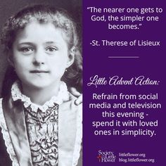 """12-07-15 ADVENT - """"The nearer one gets to God, the simpler one becomes."""" St. Therese of Lisieux"""