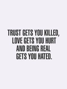 That being said I'd still rather trust than fear love than hate and be real than lie no matter the cost.