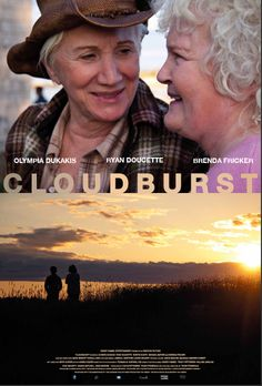 Cloudburst (2011 film). Cloudburst is a 2011 Canadian-American adventure comedy-drama film by American-Canadian writer and director Thom Fitzgerald, staring Olympia Dukakis and Brenda Fricker, which premiered at the Atlantic Film Festival in Halifax, Nova Scotia on September 16, 2011. Stella and Dotty are a lesbian couple from Maine who embark on a Thelma and Louise-style road trip to Nova Scotia to get married after Dotty is moved into a nursing home by her granddaughter.