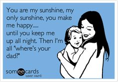 Funny Baby Ecard: You are my sunshine, my only sunshine, you make me happy..... until you keelp me up all night. Then I'm all 'where's your dad?'