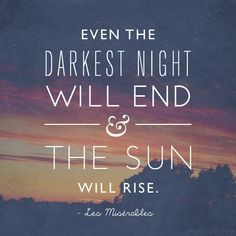 """Even the darkest night will end, and the sun will rise."" -Les Misérables"
