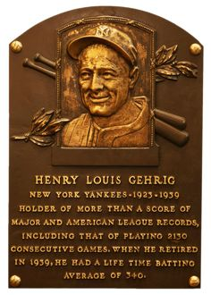 LOU GEHRIG  Henry Louis Gehrig Inducted to the Hall of Fame in: 1939 | Primary team: New York Yankees | Primary position: 1st Baseman