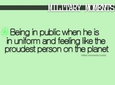 Being in public when he is in uniform and feeling like the proudest person on the planet