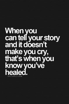 When you can tell your story and it doesn't make you cry, that's when you know you've healed.