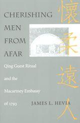 CHERISHING MEN FROM AFAR: QING GUEST RITUAL AND THE MACARTNEY EMBASSY OF 1793~James Louis Hevia~Duke University Press~1995