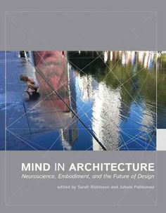 New Book: Mind in Architecture : Neuroscience, Embodiment, and the Future of Design / Edited by Sarah Robinson and Juhani Pallasmaa, 2015.