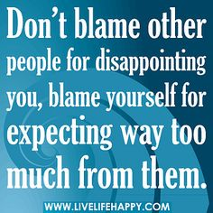 Don't blame other people for disappointing you, blame yourself for expecting way too much from them. by deeplifequotes, via Flickr