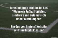 """Jurastudenten prahlen im Bus: """"Wenn wir Fußball spielen, sind wir dann automatisch Rechtsverteidiger?""""  Ein Opa von hinten: """"Nein, ihr seid und bleibt Pfosten."""" ... gefunden auf https://www.istdaslustig.de/spruch/4696 #lustig #sprüche #fun #spass"""