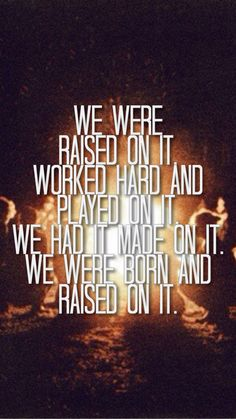 """We were raised on it. Worked hard and played on it. We had it made on it. We were born and raised on it"" Raised On It by Sam Hunt lyrics. Country quotes"