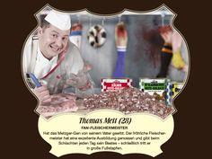 Thomas Mett (28) – Fan-Fleischermeister  Hat das Metzger-Gen von seinem Vater geerbt. Der fröhliche Fleischermeister hat eine exzellente Ausbildung genossen und gibt beim Schlachten jeden Tag sein Bestes – schließlich tritt er in große Fußstapfen.