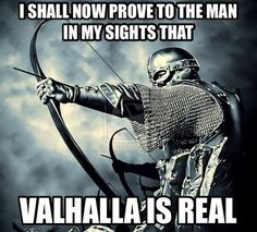 I shall now prove to the man in my sights that VALHALLA IS REAL .... cool true viking words ;)