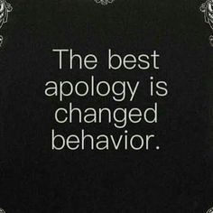 The best apology is changed behavior.                                                                                                                                                      More