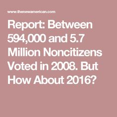 Report: Between 594,000 and 5.7 Million Noncitizens Voted in 2008. But How About 2016?