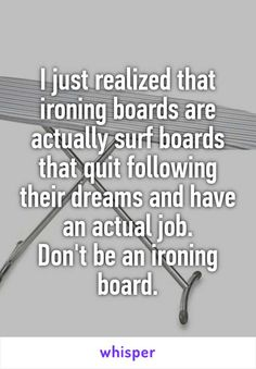 I just realized that ironing boards are actually surf boards that quit following their dreams and have an actual job. Don't be an ironing board.
