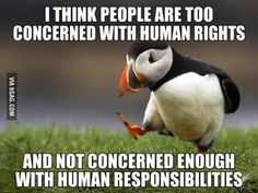 i think people are too concerned with human right and not concerned enough with human responsibilities