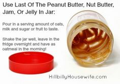 Use up the last of the peanut butter in a jar to make oatmeal. (works for jelly and jam as well).