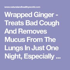 Wrapped Ginger - Treats Bad Cough And Removes Mucus From The Lungs In Just One Night, Especially Good For Kids! | Recipes For Every Occasion - Natural And Healthy World