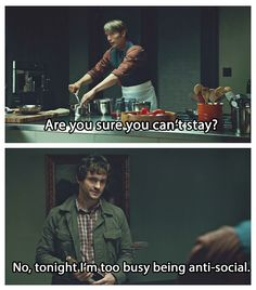 Cannibalistic jokes. Hannibal lol! That's funny. As the true anti-social asks for him to stay, oh irony