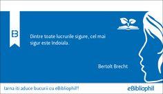 """""""Dintre toate lucrurile sigure, cel mai sigur este îndoiala."""" Bertolt Brecht"""