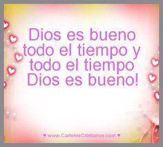 Dios es bueno todo el tiempo y todo el tiempo Dios es bueno!