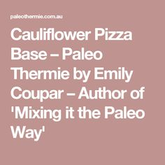Cauliflower Pizza Base – Paleo Thermie by Emily Coupar – Author of 'Mixing it the Paleo Way'