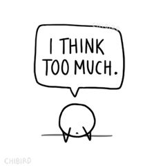 I feel like it's just human nature to think andover-think things. >^< -chibird