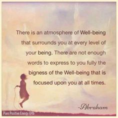 There is an atmosphere of Well-Being that surrounds you at every level of your being. There are not enough words to express to you fully the bigness of the well-being that is focused upon you at all times. -Abraham
