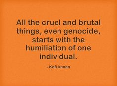 """""""All the cruel and brutal things, even genocide, starts with the humiliation of one individual."""" -- Kofi Annan"""