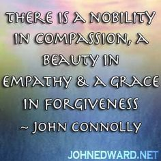 There is a nobility in compassion, a beauty in empathy & a grace in forgiveness. - John Connolly