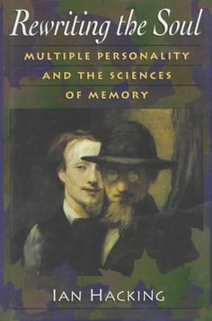 Rewriting the Soul: Multiple Personality and the Sciences of Memory by Ian Hacking.