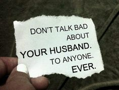 Don't talk bad about your husband (or boyfriend or family)!! People will only ever hear the bad things you tell about them, and they'll get a wrong impression of them