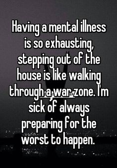 """""""Having a mental illness is so exhausting, stepping out of the house is like walking through a war zone. I'm sick of always preparing for the worst to happen. """""""