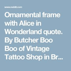 Ornamental frame with Alice in Wonderland quote. By Butcher Boo Boo of Vintage Tattoo Shop in Breda, Netherlands - tattoos
