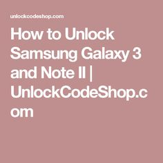 How to Unlock Samsung Galaxy 3 and Note II   UnlockCodeShop.com Galaxy 3, Samsung Galaxy, Note