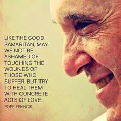 I chose this quote by Pope Francis because I believe it is a good example of what the Good Samaritan means.