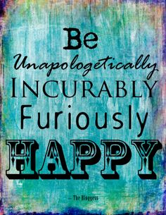 Be unapologetically, incurably, furiously, happy. The Bloggess