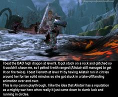 CONFESSION:I beat the DAO high dragon at level 9. It got stuck on a rock and glitched so it couldn't chase me, so I pelted it with ranged (Alistair still managed to get lit on fire twice). I beat Flemeth at level 11 by having Alistair run in circles around her for ten solid minutes so she got stuck in a take-off/landing animation over and over. This is my canon playthrough. I like the idea that Alistair has a reputation as a mighty war hero when really it just came down to dumb luck ...