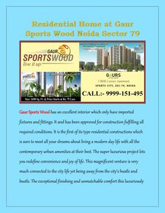 Residential home at gaur sports wood noida sector 79  The benchmark residential project Gaur Sports Wood is offering high qualitative apartments with all the lavishing amenities. Tremendous homes are fully loaded with all advanced features. Even the location Noida sector 79 is very well connected.