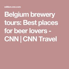 Belgium brewery tours: Best places for beer lovers - CNN | CNN Travel