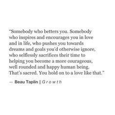 Somebody who betters you. Somebody who inspires and encourages you in love and in life, who pushes you toward dreams and goals you'd otherwise ignore, who selflessly sacrifices their time to helping you become a more courageous, well rounded and happy human being.  That's sacred.  You hold on to a love like that.
