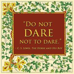 """""""Do not dare not to dare."""" - C.S. Lewis, The Horse and His Boy"""